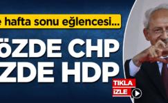 İşte haftasonu eğlencesi… Sözde CHP, özde HDP